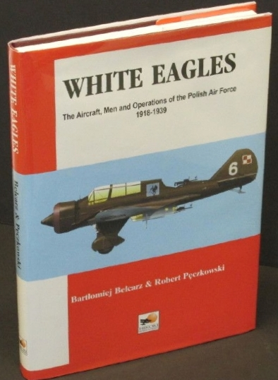 White Eagles: The Aircraft, Men and Operations of the Polish Air Force 1918-1..., Bartlomiej Belcarz; Robert Peczkowski